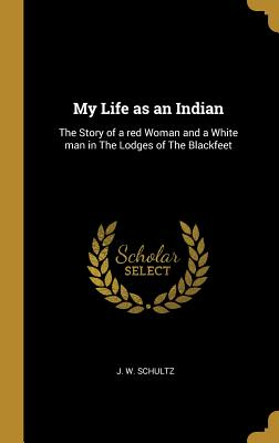 My Life as an Indian: The Story of a red Woman and a White man in The Lodges of The Blackfeet - Schultz, J W