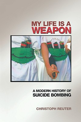 My Life Is a Weapon: A Modern History of Suicide Bombing - Reuter, Christoph