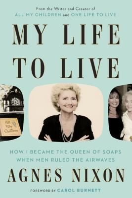 My Life to Live: How I Became the Queen of Soaps When Men Ruled the Airwaves - Nixon, Agnes, and Burnett, Carol (Foreword by)