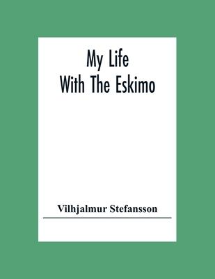 My Life With The Eskimo - Stefansson, Vilhjalmur