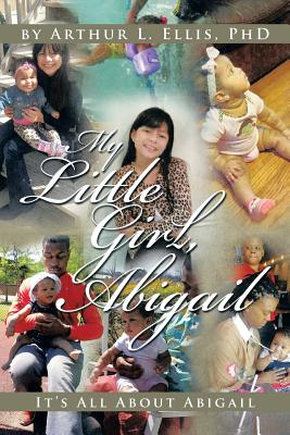 My Little Girl, Abigail: It's All about Abigail - Ellis, Phd Arthur L