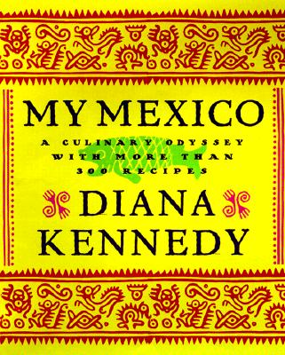 My Mexico: A Culinary Odyssey with More Than 300 Recipes - Kennedy, Diana