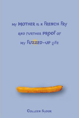 My Mother Is a French Fry and Further Proof of My Fuzzed-Up Life - Sydor, Colleen