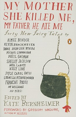 My Mother She Killed Me, My Father He Ate Me: Forty New Fairy Tales - Bernheimer, Kate (Introduction by), and Maguire, Gregory (Foreword by)
