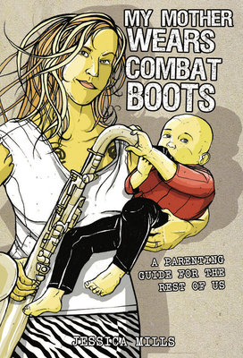 My Mother Wears Combat Boots: A Parenting Guide for the Rest of Us - Mills, Jessica