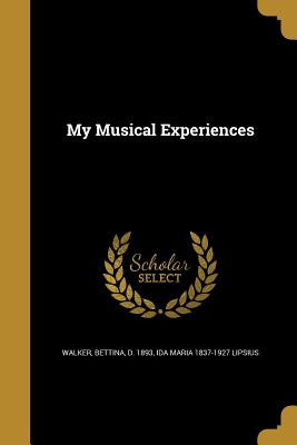 My Musical Experiences - Walker, Bettina D 1893 (Creator), and Lipsius, Ida Maria 1837-1927