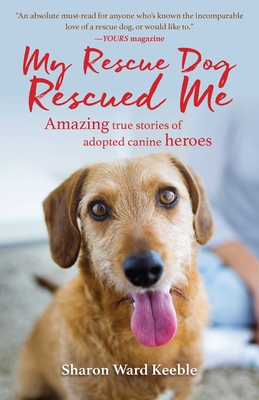 My Rescue Dog Rescued Me: Amazing True Stories of Adopted Canine Heroes - Keeble, Sharon Ward