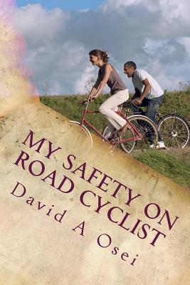 My Safety on Road Cyclist: Making Your Cycling Safe on Road - Osei, MR David a