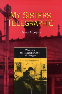 My Sisters Telegraphic: Women in the Telegraph Office, 1846-1950 - Jepsen, Thomas C