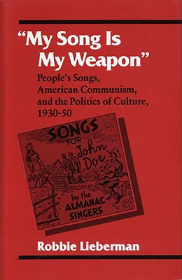 My Song Is My Weapon: People's Songs, American Communism, and the Politics of Culture, 1930-50 - Lieberman, Robbie