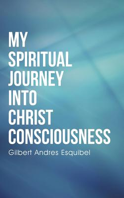 My Spiritual Journey Into Christ Consciousness - Esquibel, Gilbert Andres