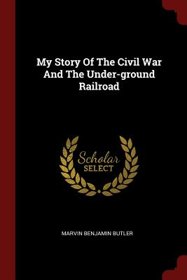 My Story of the Civil War and the Under-Ground Railroad - Butler, Marvin Benjamin
