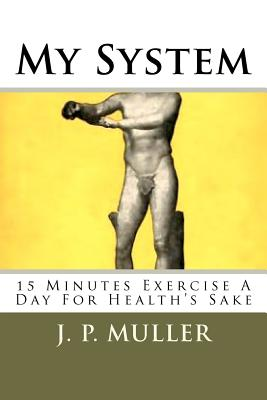 My System: 15 Minutes Exercise a Day for Health's Sake - Muller, J P, and Mack, Maggie (Editor)