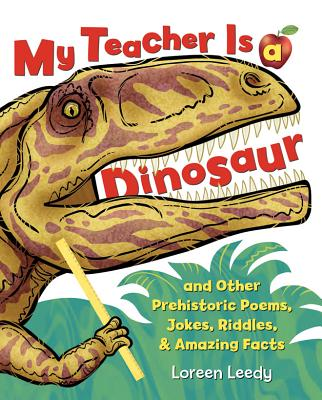 My Teacher Is a Dinosaur: And Other Prehistoric Poems, Jokes, Riddles & Amazing Facts - Leedy, Loreen