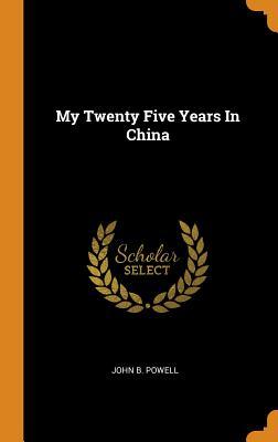 My Twenty Five Years in China - Powell, John B