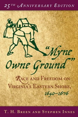 """""""myne Owne Ground"""": Race and Freedom on Virginia's Eastern Shore, 1640-1676 - Breen, T H, and Innes, Stephen"""