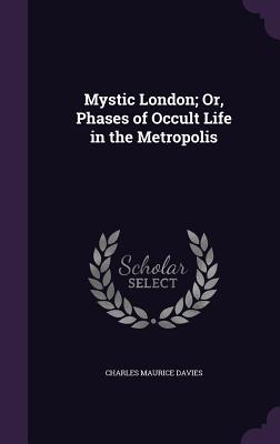 Mystic London; Or, Phases of Occult Life in the Metropolis - Davies, Charles Maurice