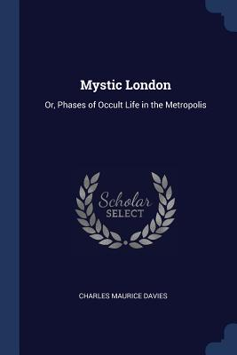 Mystic London: Or, Phases of Occult Life in the Metropolis - Davies, Charles Maurice