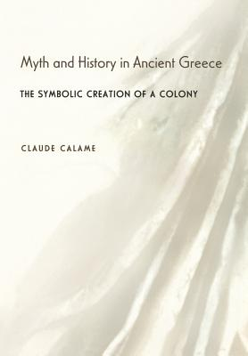Myth and History in Ancient Greece: The Symbolic Creation of a Colony - Calame, Claude, and Berman, Daniel W (Translated by)