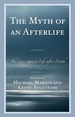 Myth of an Afterlife: The Case Against Life After Death - Martin, Michael, and Augustine, Keith