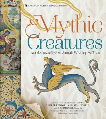 Mythic Creatures: And the Impossibly Real Animals Who Inspired Them - Norell, Mark A, Dr., and Kendall, Laurel, and Ellis, Richard