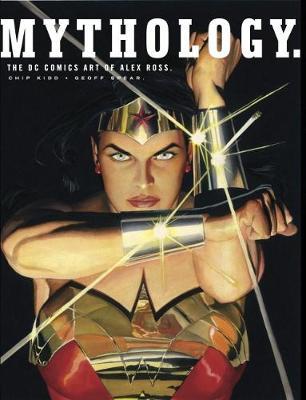 Mythology: The DC Comics Art of Alex Ross - Ross, Alex, and Kidd, Chip