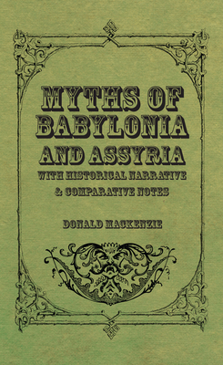 Myths of Babylonia and Assyria - With Historical Narrative & Comparative Notes - MacKenzie, Donald