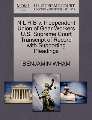 N L R B V. Independent Union of Gear Workers U.S. Supreme Court Transcript of Record with Supporting Pleadings - Wham, Benjamin