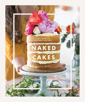 Naked Cakes: Simple Beautiful Handmade Creations - Miller, Lyndel