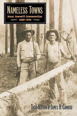 Nameless Towns: Texas Sawmill Communities, 1880-1942 - Sitton, Thad, and Conrad, James H
