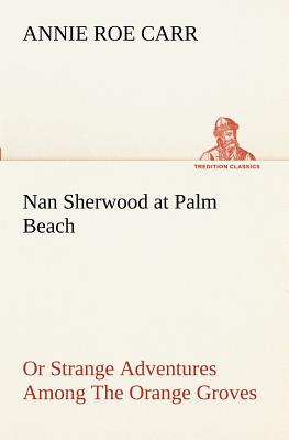 Nan Sherwood at Palm Beach or Strange Adventures Among the Orange Groves - Carr, Annie Roe