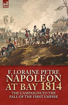Napoleon at Bay, 1814: The Campaigns to the Fall of the First Empire - Petre, F Loraine