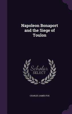 Napoleon Bonaport and the Siege of Toulon - Fox, Charles James