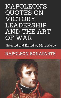 Napoleon Quotes on Victory, Leadership and the Art of War: Selected and Edited by Mete Aksoy - Aksoy, Mete, and Bonaparte, Napoleon