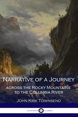 Narrative of a Journey Across the Rocky Mountains to the Columbia River - Townsend, John Kirk