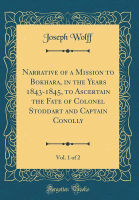 Narrative of a Mission to Bokhara, in the Years 1843-1845, to Ascertain the Fate of Colonel Stoddart and Captain Conolly, Vol. 1 of 2 (Classic Reprint) - Wolff, Joseph