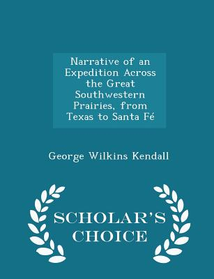 Narrative of an Expedition Across the Great Southwestern Prairies, from Texas to Santa Fe - Scholar's Choice Edition - Kendall, George Wilkins