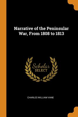 Narrative of the Peninsular War, from 1808 to 1813 - Vane, Charles William