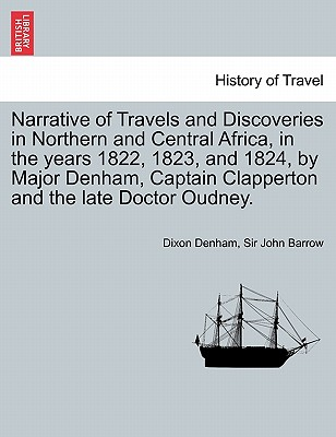 Narrative of Travels and Discoveries in Northern and Central Africa, in the Years 1822, 1823, and 1824, by Major Denham, Captain Clapperton and the Late Doctor Oudney. Vol. II, Third Edition - Denham, Dixon, and Barrow, John, Sir, and Barrow, Sir John