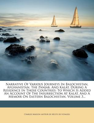 Narrative of Various Journeys in Balochistan, Afghanistan, the Panjab, and Kalat, During a Residence in Those Countries: To Which Is Added an Account - Charles Masson (Auteur De R Cits De Voy (Creator)