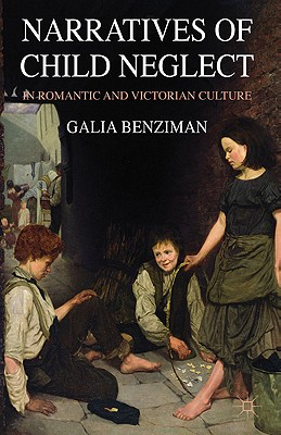 Narratives of Child Neglect in Romantic and Victorian Culture - Benziman, Galia