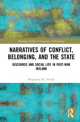 Narratives of Conflict, Belonging, and the State: Discourse and Social Life in Post-War Ireland - French, Brigittine M.