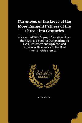 Narratives of the Lives of the More Eminent Fathers of the Three First Centuries - Cox, Robert