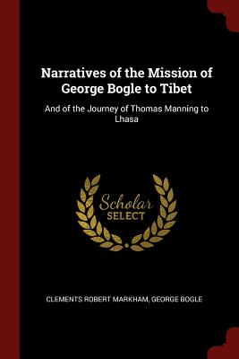 Narratives of the Mission of George Bogle to Tibet: And of the Journey of Thomas Manning to Lhasa - Markham, Clements Robert, Sir