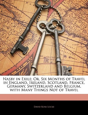 Nasby in Exile; Or, Six Months of Travel in England, Ireland, Scotland, France, Germany, Switzerland and Belgium, with Many Things Not of Travel - Locke, David Ross
