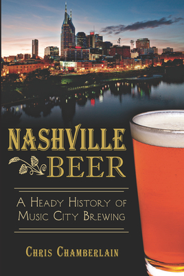 Nashville Beer: A Heady History of Music City Brewing - Chamberlain, Chris