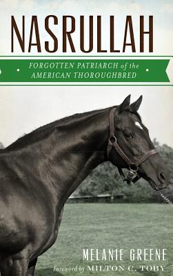 Nasrullah: Forgotten Patriarch of the American Thoroughbred - Greene, Melanie, and Toby, Milton C (Foreword by)