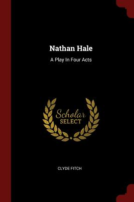 Nathan Hale: A Play in Four Acts - Fitch, Clyde