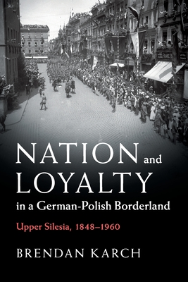 Nation and Loyalty in a German-Polish Borderland: Upper Silesia, 1848-1960 - Karch, Brendan