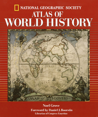 National Geographic Atlas of World History - Grove, Noel, and National Geographic Society, and Boorstin, Daniel J (Foreword by)